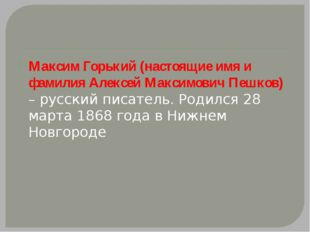 Максим Горький (настоящие имя и фамилия Алексей Максимович Пешков) – русский