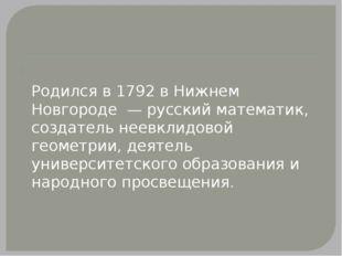 Никола́й Ива́нович Лобаче́вский Родился в 1792 в Нижнем Новгороде — русский