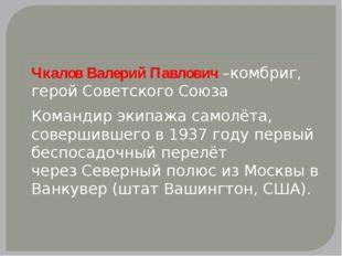 Чкалов Валерий Павлович –комбриг, герой Советского Союза Командир экипажа са
