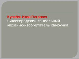 Кулибин Иван Петрович –нижегородский гениальный механик-изобретатель самоучка.