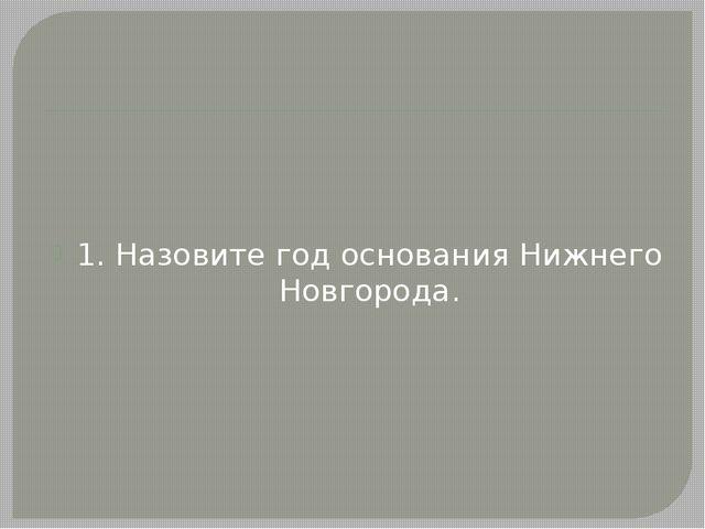 1. Назовите год основания Нижнего Новгорода.