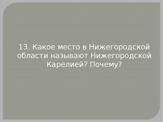13. Какое место в Нижегородской области называют Нижегородской Карелией? Поч...