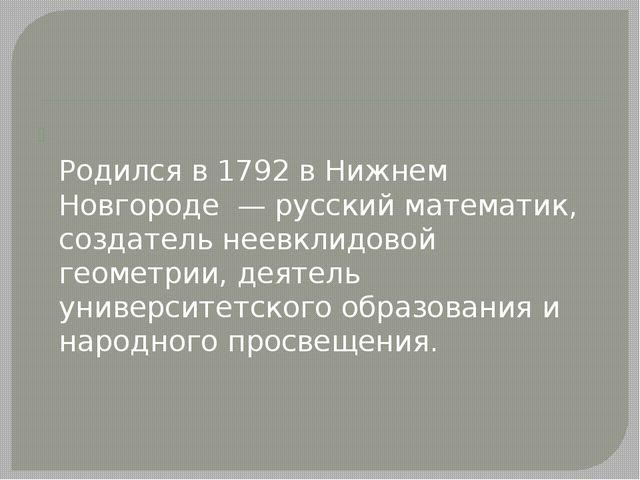 Никола́й Ива́нович Лобаче́вский Родился в 1792 в Нижнем Новгороде — русский...