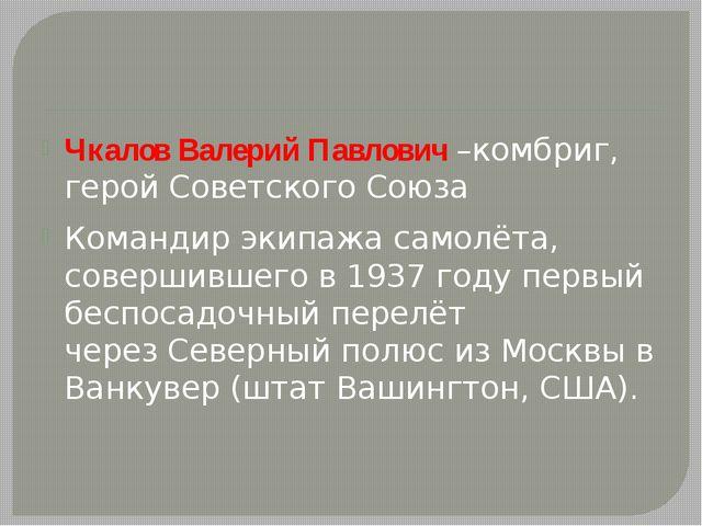 Чкалов Валерий Павлович –комбриг, герой Советского Союза Командир экипажа са...