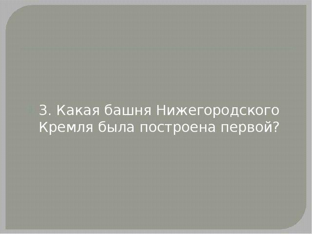 3. Какая башня Нижегородского Кремля была построена первой?