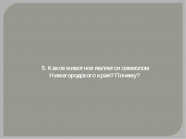 5. Какое животное является символом Нижегородского края? Почему?