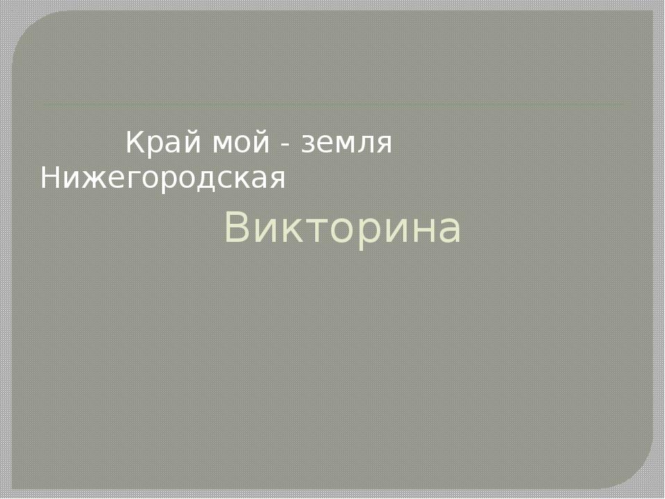 Викторина Край мой - земля Нижегородская