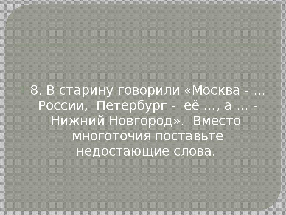 8. В старину говорили «Москва - … России, Петербург - её …, а … - Нижний Нов...