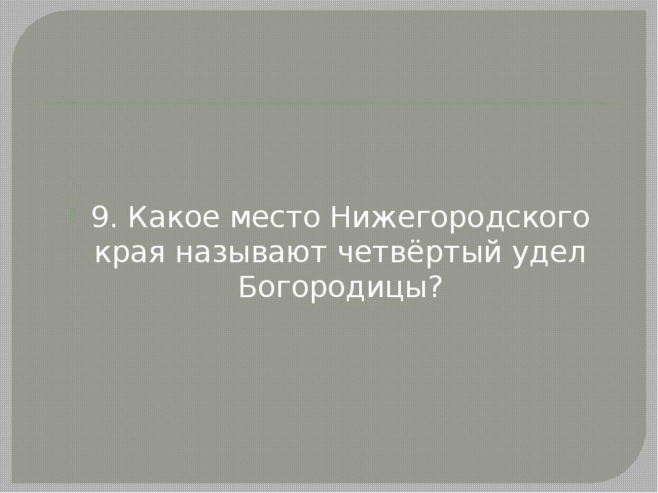9. Какое место Нижегородского края называют четвёртый удел Богородицы?