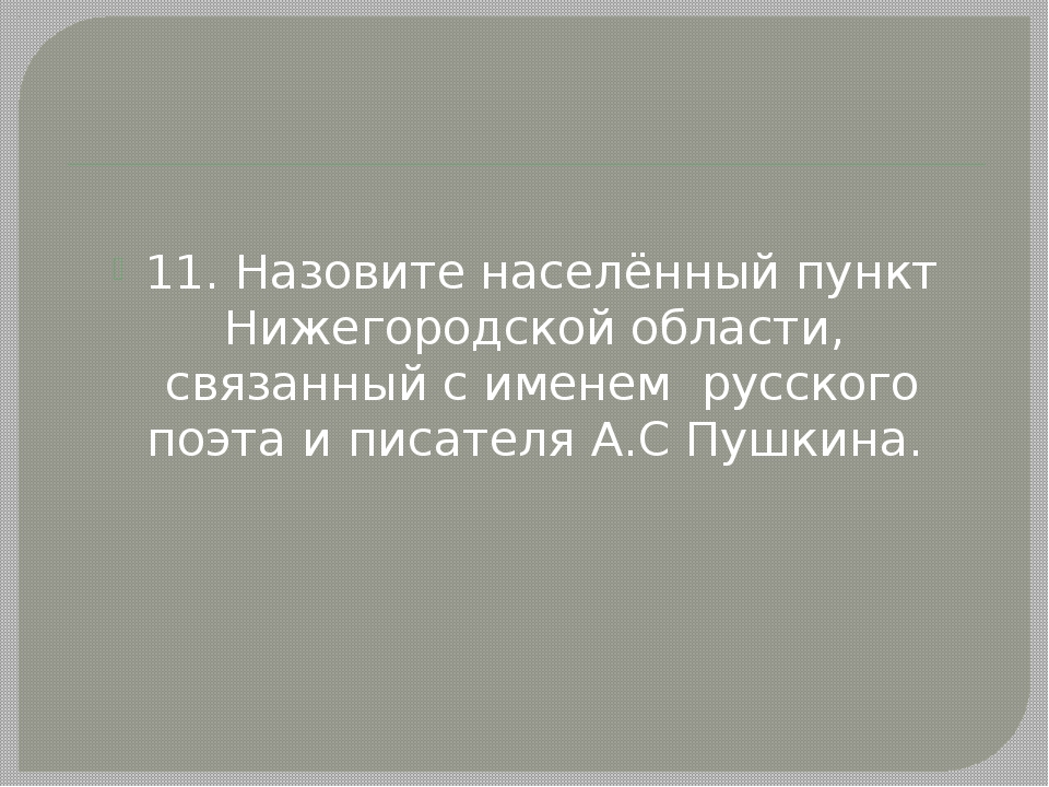 11. Назовите населённый пункт Нижегородской области, связанный с именем русс...