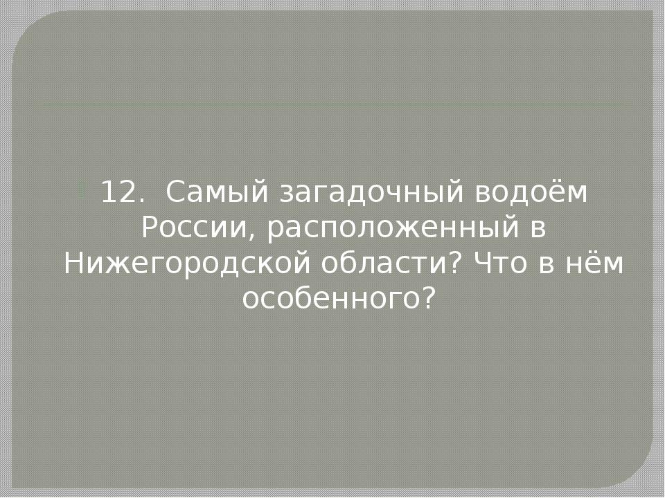 12. Самый загадочный водоём России, расположенный в Нижегородской области? Ч...