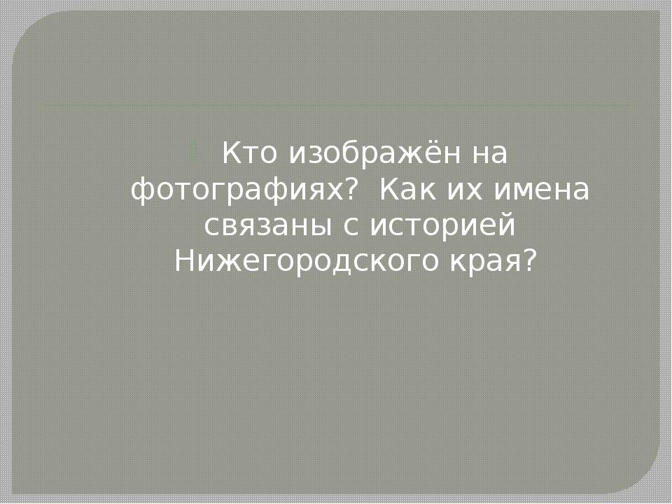 Кто изображён на фотографиях? Как их имена связаны с историей Нижегородского...
