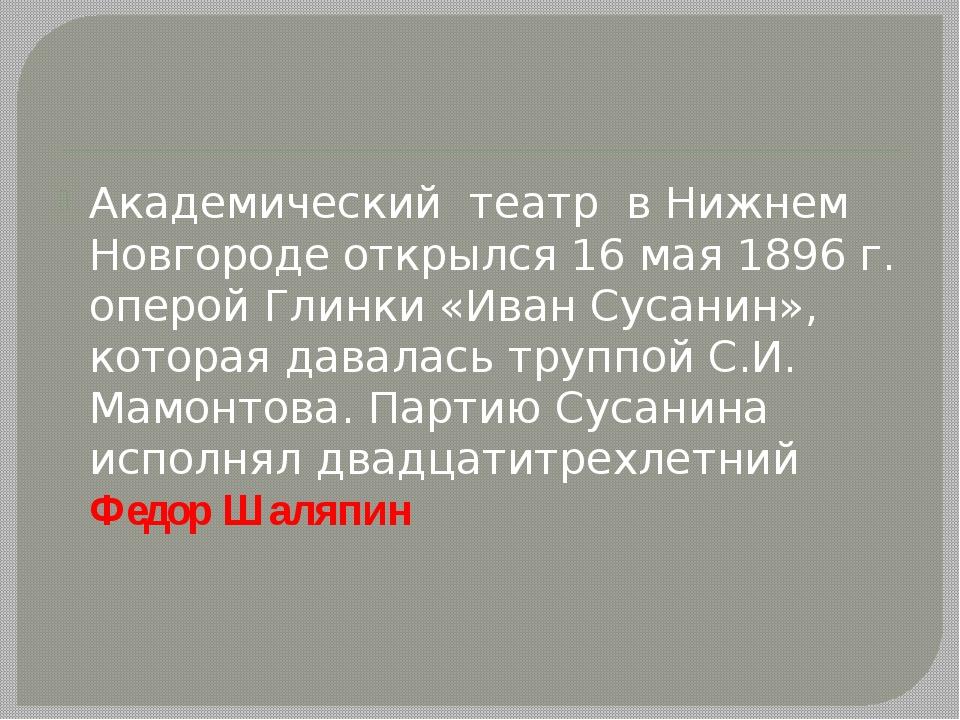 Академический театр в Нижнем Новгороде открылся 16 мая 1896 г. оперой Глинки...