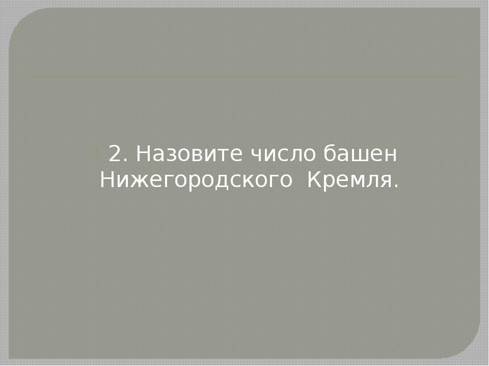 2. Назовите число башен Нижегородского Кремля.