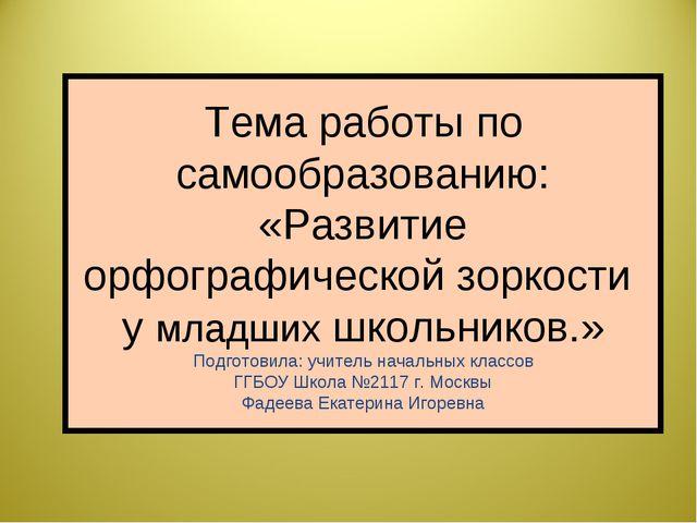 Тема работы по самообразованию: «Развитие орфографической зоркости у младших...