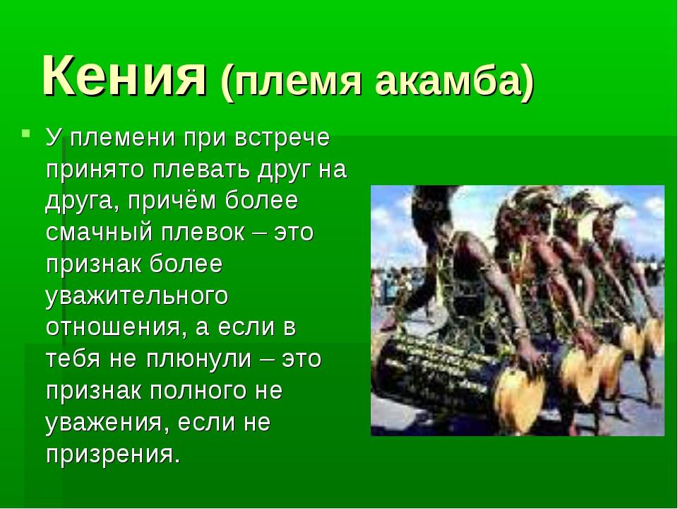 Кения (племя акамба) У племени при встрече принято плевать друг на друга, при...