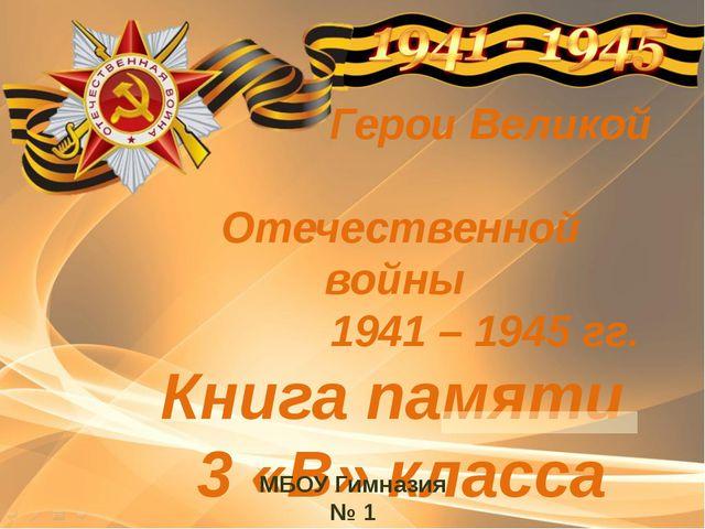 Герои Великой Отечественной войны 1941 – 1945 гг. Книга памяти 3 «В» класса...