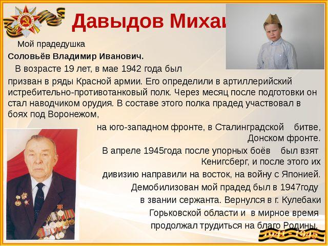 Давыдов Михаил Мой прадедушка Соловьёв Владимир Иванович. В возрасте 19 лет,...
