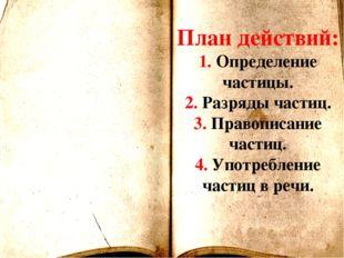 План действий: 1. Определение частицы. 2. Разряды частиц. 3. Правописание час
