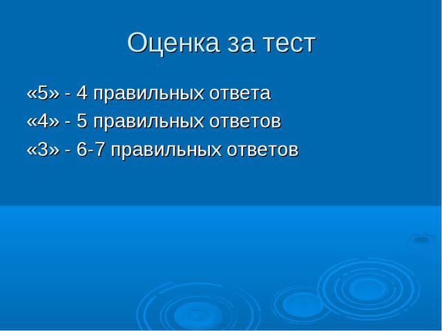 Оценка за тест «5» - 4 правильных ответа «4» - 5 правильных ответов «3» - 6-7...