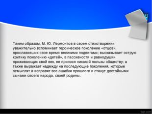 Таким образом, М. Ю. Лермонтов в своем стихотворении уважительно вспоминает г
