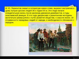М. Ю. Лермонтов сказал в литературе новое слово, выразил настроения и думы лу