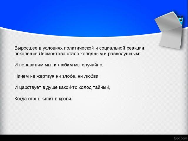 Выросшее в условиях политической и социальной реакции, поколение Лермонтова с...