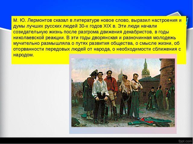 М. Ю. Лермонтов сказал в литературе новое слово, выразил настроения и думы лу...