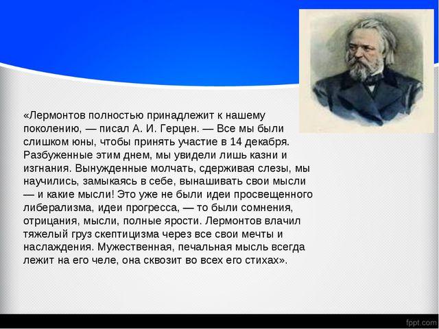 «Лермонтов полностью принадлежит к нашему поколению, — писал А. И. Герцен. —...