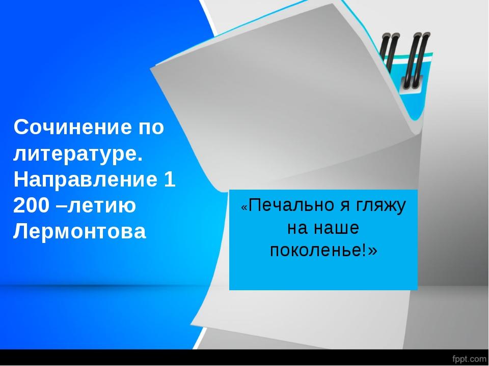 Сочинение по литературе. Направление 1 200 –летию Лермонтова «Печально я гляж...