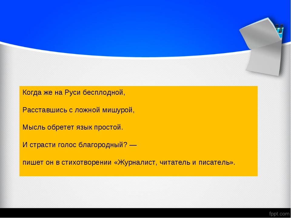 Когда же на Руси бесплодной, Расставшись с ложной мишурой, Мысль обретет язык...