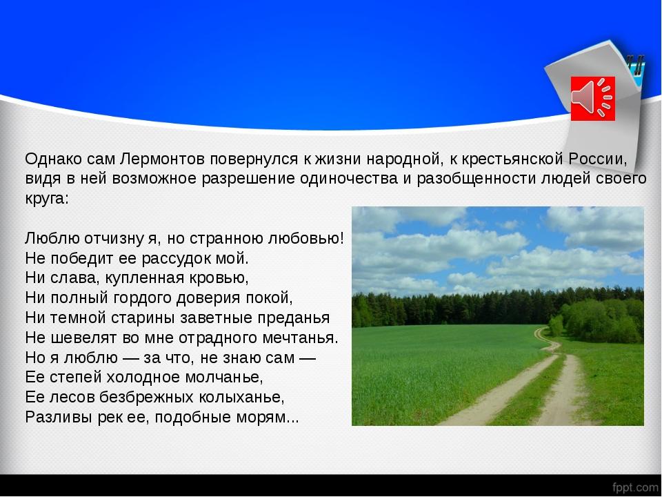 Однако сам Лермонтов повернулся к жизни народной, к крестьянской России, видя...