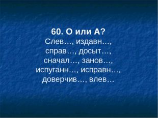 60. О или А? Слев…, издавн…, справ…, досыт…, сначал…, занов…, испуганн…, испр
