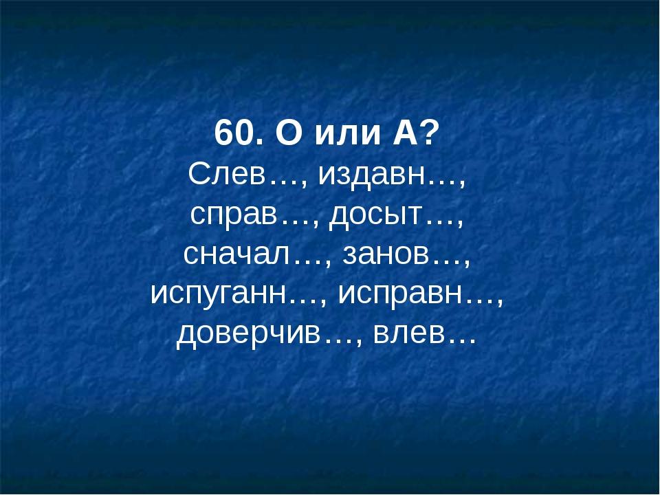 60. О или А? Слев…, издавн…, справ…, досыт…, сначал…, занов…, испуганн…, испр...
