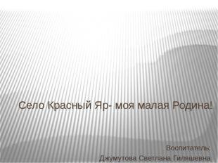 Село Красный Яр- моя малая Родина! Воспитатель: Джумутова Светлана Гиляшевна