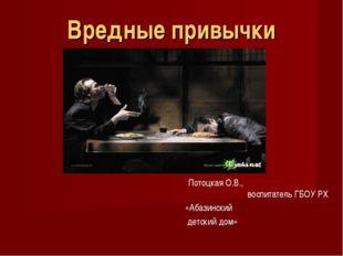 Вредные привычки Потоцкая О.В., воспитатель ГБОУ РХ «Абазинский детский дом»