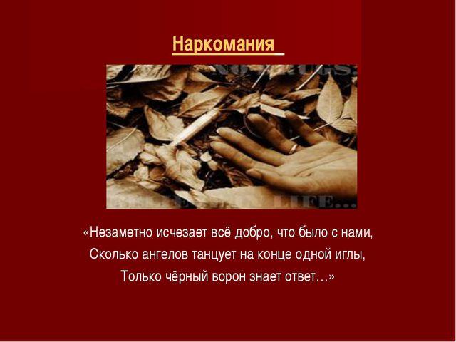 Наркомания «Незаметно исчезает всё добро, что было с нами, Сколько ангелов та...