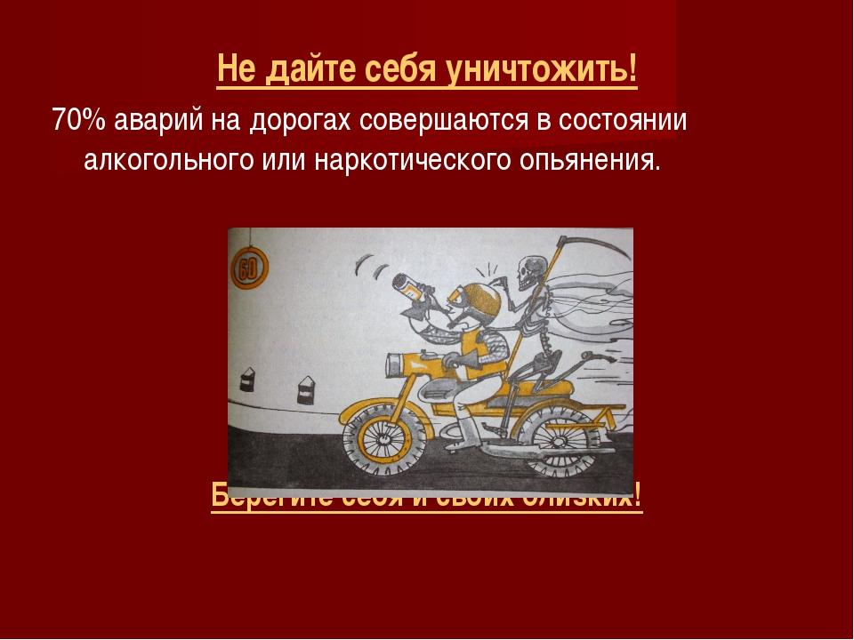 Не дайте себя уничтожить! 70% аварий на дорогах совершаются в состоянии алког...