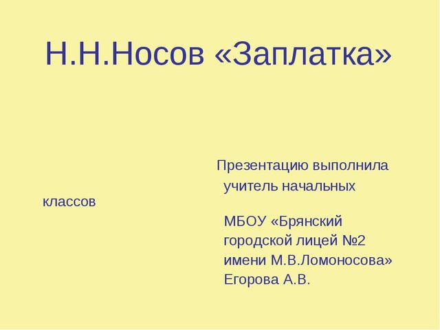 Н.Н.Носов «Заплатка» Презентацию выполнила учитель начальных классов МБОУ «Б...