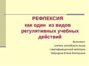 РЕФЛЕКСИЯ как один из видов регулятивных учебных действий Выполнил: учитель