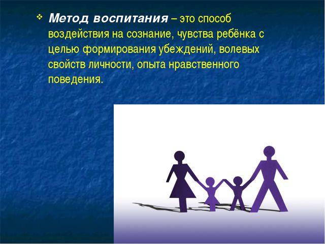 Метод воспитания – это способ воздействия на сознание, чувства ребёнка с цель...