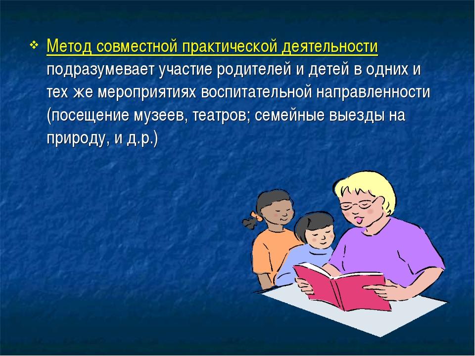 Метод совместной практической деятельности подразумевает участие родителей и...