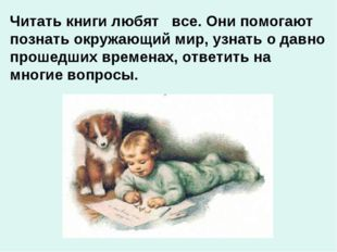 Читать книги любят все. Они помогают познать окружающий мир, узнать о давно п
