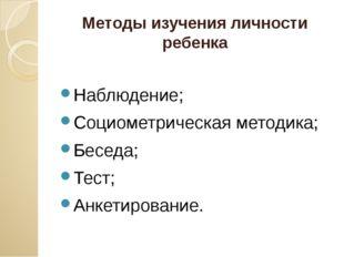 Методы изучения личности ребенка Наблюдение; Социометрическая методика; Бесед