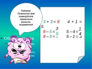 3 5 + 3 = 8 4 + 1 = 5 8 – 5 = 6 5 – 4 = 3 8 – 3 = 7 5 – 1 = 3 1 5 4 3 Ребята!