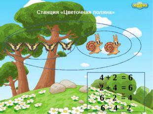 Станция «Цветочная поляна» 4 + 2 = 6 2 + 4 = 6 6 – 2 = 4 6 – 4 = 2