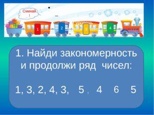 4 3 1 2 1 5 4 6 5 1. Найди закономерность и продолжи ряд чисел: 1, 3, 2, 4, 3