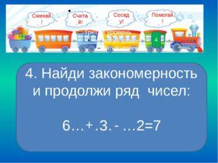 4 4. Найди закономерность и продолжи ряд чисел: 6……3……2=7 + - Смекай! Помогай