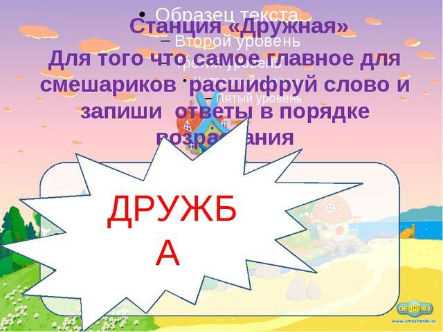 Станция «Дружная» Для того что самое главное для смешариков расшифруй слово...