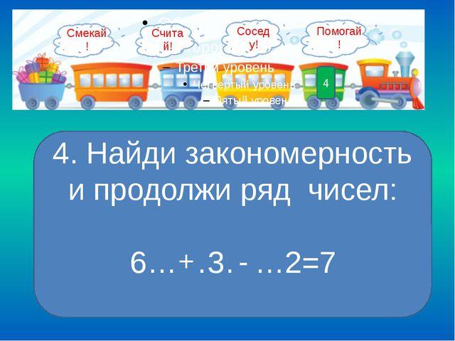 4 4. Найди закономерность и продолжи ряд чисел: 6……3……2=7 + - Смекай! Помогай...